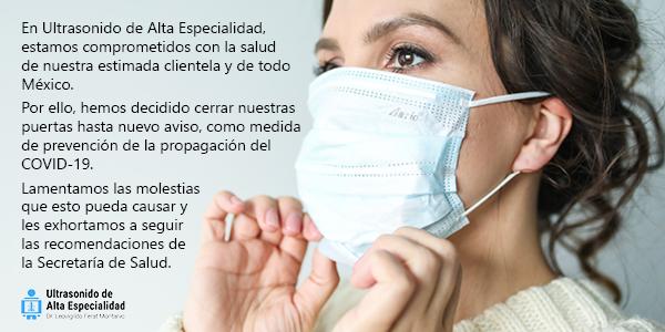 En Ultrasonido de Alta Especialidad, estamos comprometidos con la salud de nuestra estimada clientela y de todo México. Por ello, hemos decidido cerrar nuestras puertas hasta nuevo aviso, como medida de prevención de la propagación del COVID-19. Lamentamos las molestias que esto pueda causar y  les exhortamos a seguir  las recomendaciones de  la Secretaría de Salud.